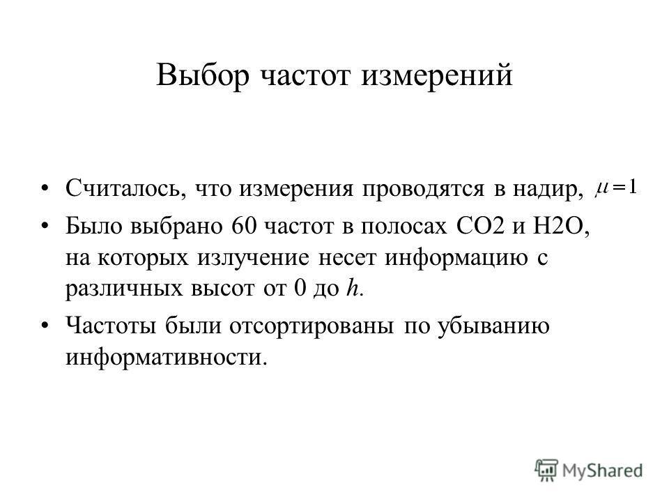 Выбор частот измерений Считалось, что измерения проводятся в надир, Было выбрано 60 частот в полосах CO2 и H2O, на которых излучение несет информацию с различных высот от 0 до h. Частоты были отсортированы по убыванию информативности.