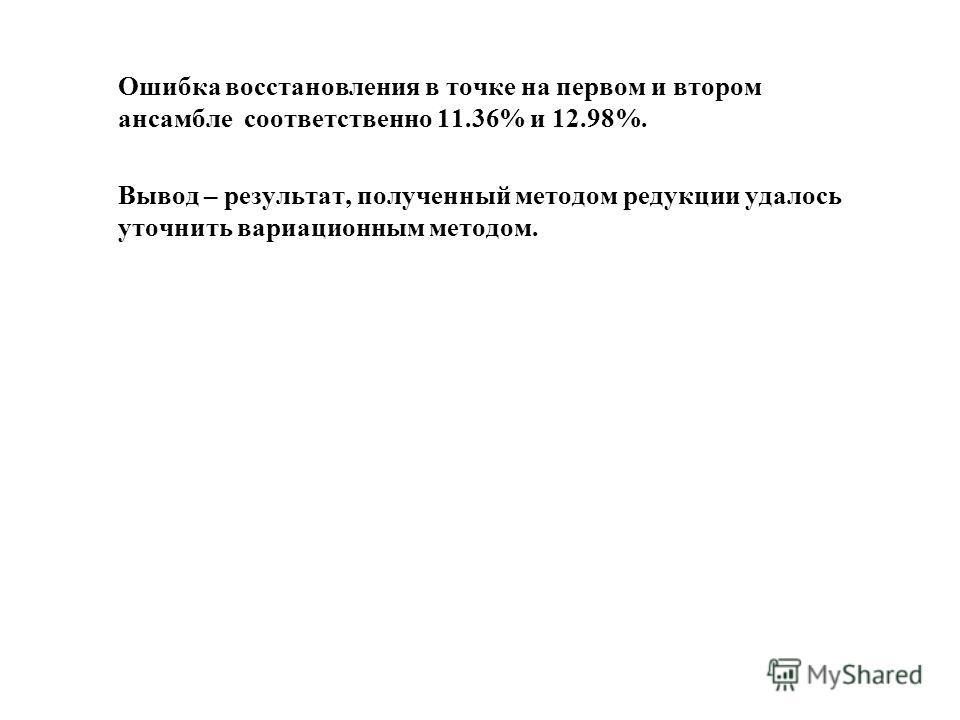 Ошибка восстановления в точке на первом и втором ансамбле соответственно 11.36% и 12.98%. Вывод – результат, полученный методом редукции удалось уточнить вариационным методом.
