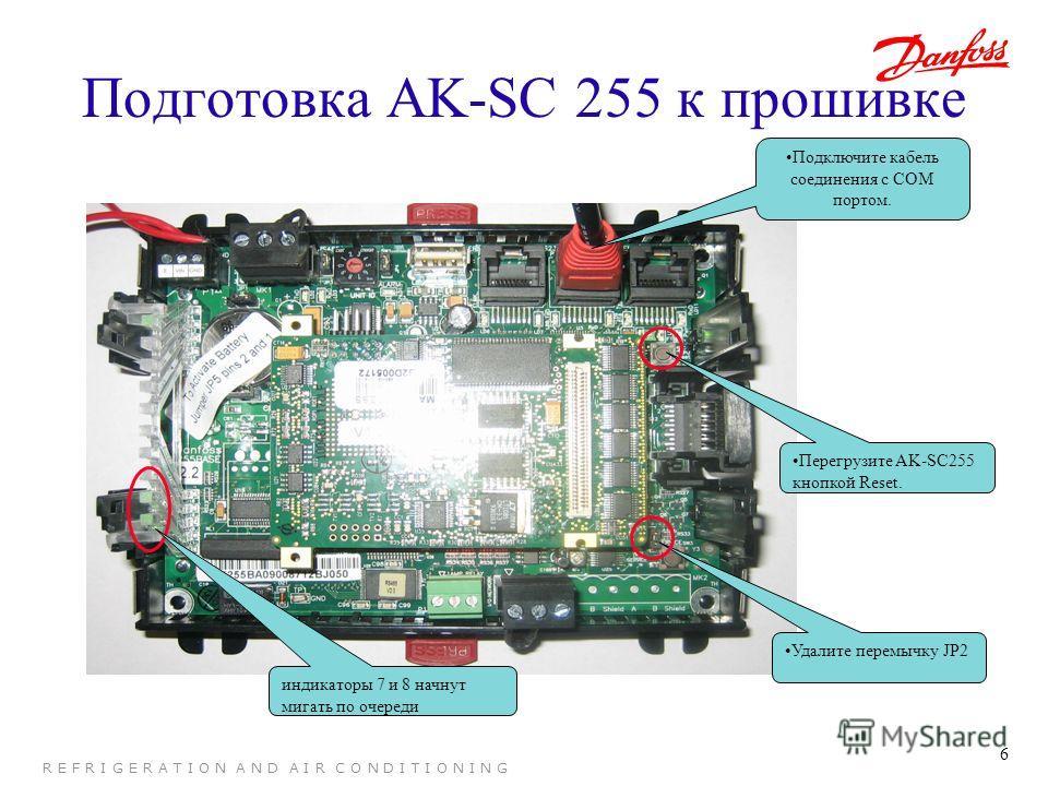 6 R E F R I G E R A T I O N A N D A I R C O N D I T I O N I N G Подготовка AK-SC 255 к прошивке Подключите кабель соединения с COM портом. Удалите перемычку JP2 Перегрузите AK-SC255 кнопкой Reset. индикаторы 7 и 8 начнут мигать по очереди