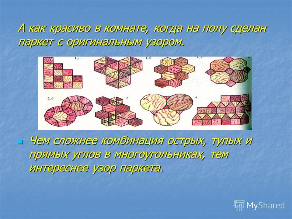А как красиво в комнате, когда на полу сделан паркет с оригинальным узором. Чем сложнее комбинация острых, тупых и прямых углов в многоугольниках, тем интереснее узор паркета. Чем сложнее комбинация острых, тупых и прямых углов в многоугольниках, тем