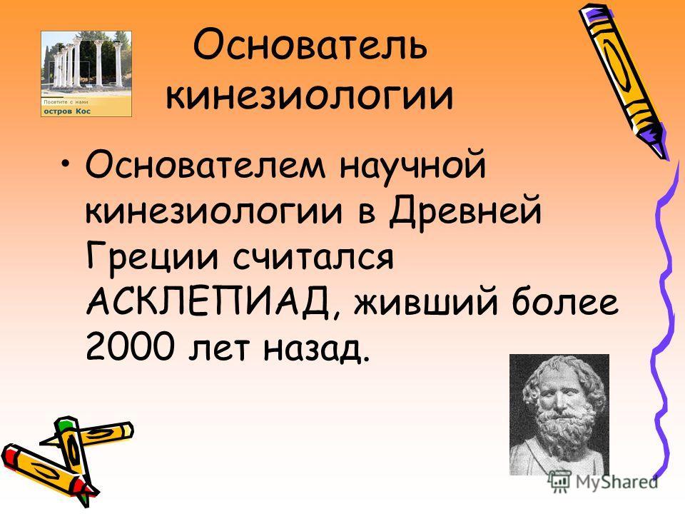 Основатель кинезиологии Основателем научной кинезиологии в Древней Греции считался АСКЛЕПИАД, живший более 2000 лет назад.