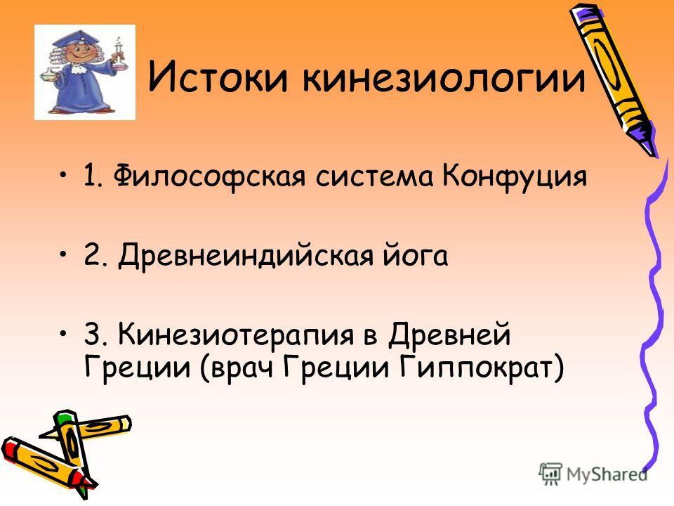 Истоки кинезиологии 1. Философская система Конфуция 2. Древнеиндийская йога 3. Кинезиотерапия в Древней Греции (врач Греции Гиппократ)