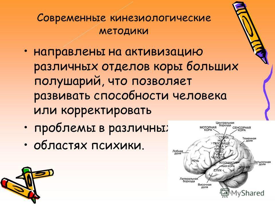 Современные кинезиологические методики направлены на активизацию различных отделов коры больших полушарий, что позволяет развивать способности человека или корректировать проблемы в различных областях психики.