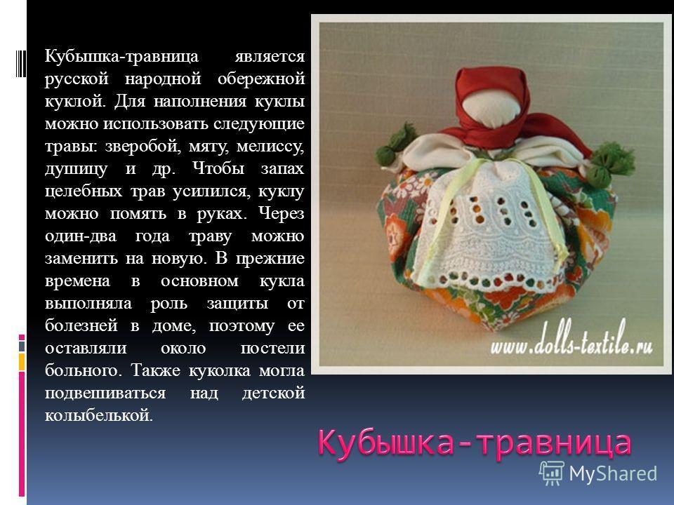 Кубышка-травница является русской народной обережной куклой. Для наполнения куклы можно использовать следующие травы: зверобой, мяту, мелиссу, душицу и др. Чтобы запах целебных трав усилился, куклу можно помять в руках. Через один-два года траву можн