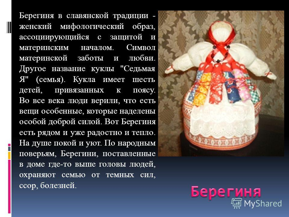 Берегиня в славянской традиции - женский мифологический образ, ассоциирующийся с защитой и материнским началом. Символ материнской заботы и любви. Другое название куклы
