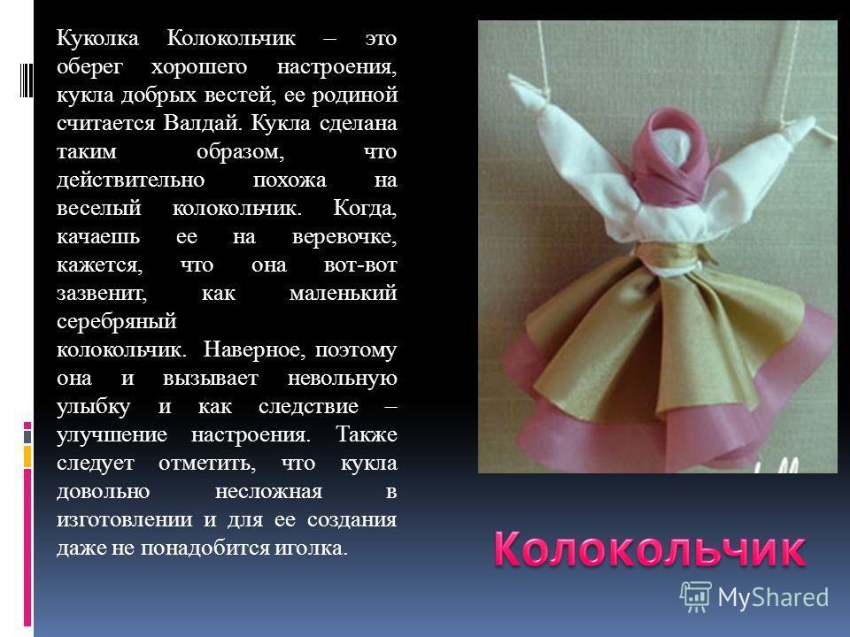 Куколка Колокольчик – это оберег хорошего настроения, кукла добрых вестей, ее родиной считается Валдай. Кукла сделана таким образом, что действительно похожа на веселый колокольчик. Когда, качаешь ее на веревочке, кажется, что она вот-вот зазвенит, к
