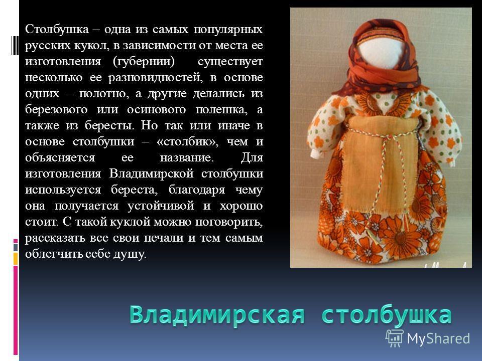 Столбушка – одна из самых популярных русских кукол, в зависимости от места ее изготовления (губернии) существует несколько ее разновидностей, в основе одних – полотно, а другие делались из березового или осинового полешка, а также из бересты. Но так