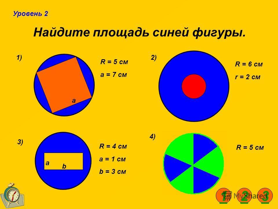 Найдите площадь синей фигуры. 1)2) 3) 4) R = 5 см а = 7 см R = 4 см a = 1 см b = 3 см R = 6 см r = 2 см R = 5 см а а b Уровень 2 123