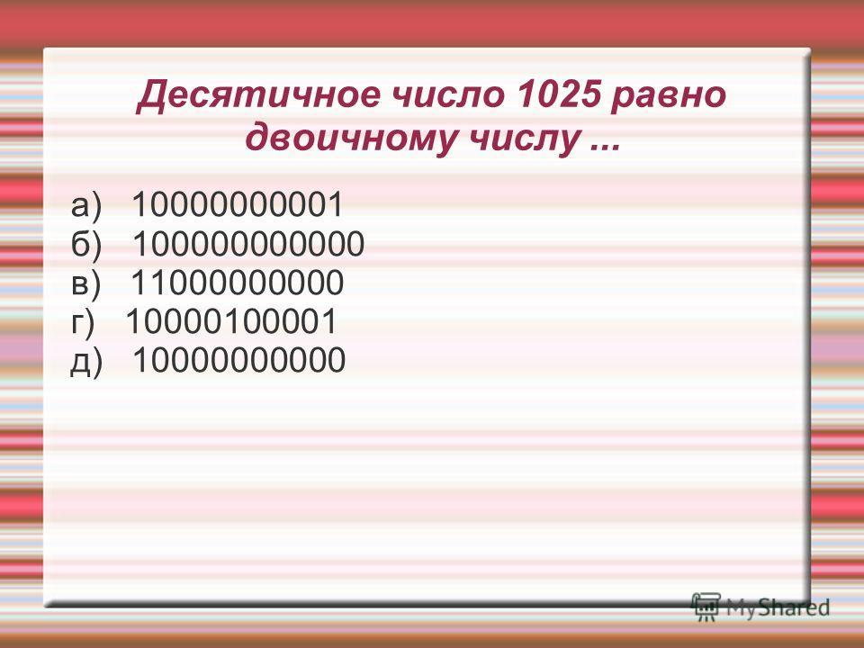 Десятичное число 1025 равно двоичному числу... а) 10000000001 б) 100000000000 в) 11000000000 г) 10000100001 д) 10000000000