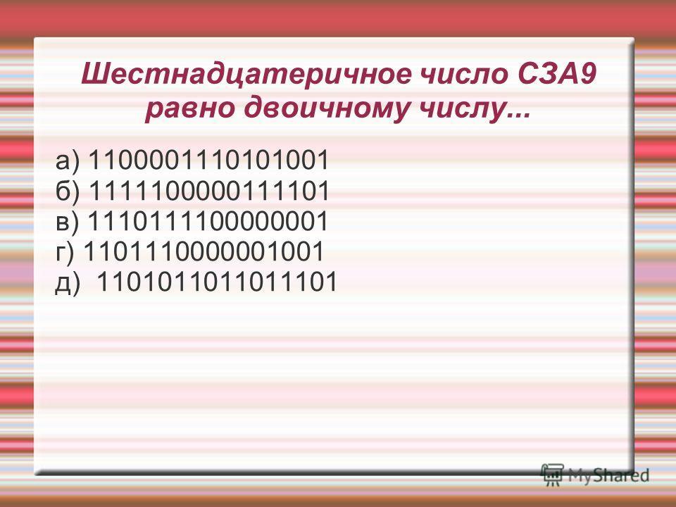 Шестнадцатеричное число СЗА9 равно двоичному числу... а) 1100001110101001 б) 1111100000111101 в) 1110111100000001 г) 1101110000001001 д) 1101011011011101