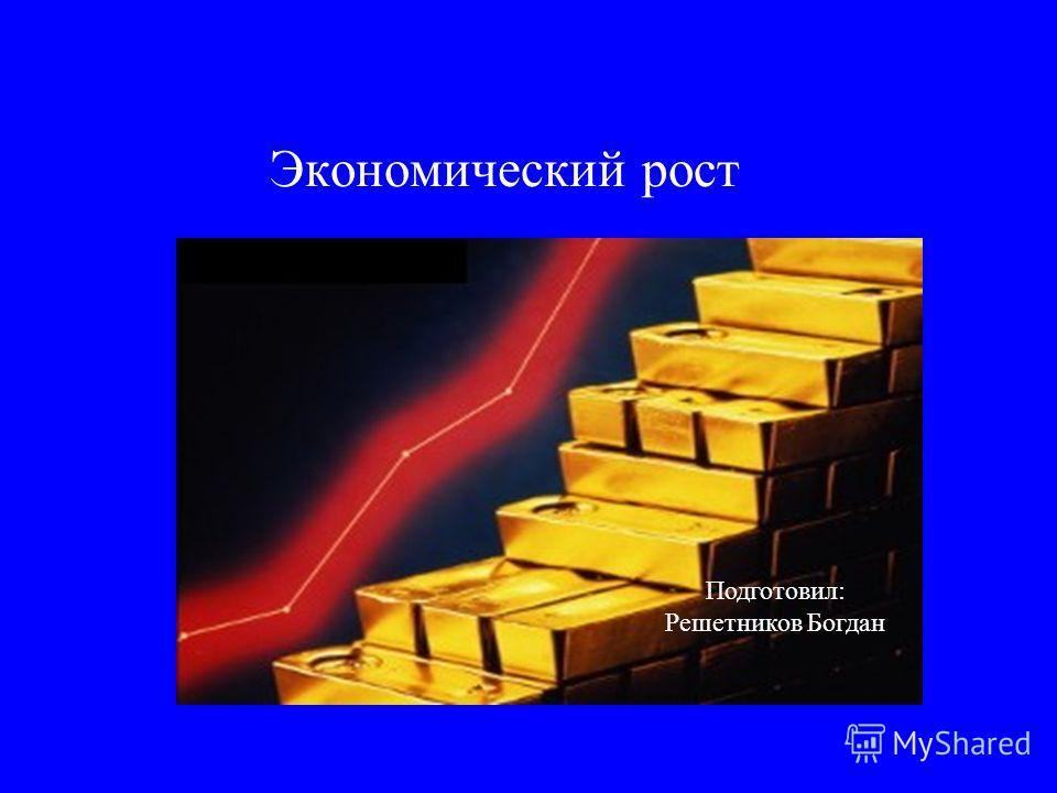 Экономический рост Подготовил: Решетников Богдан
