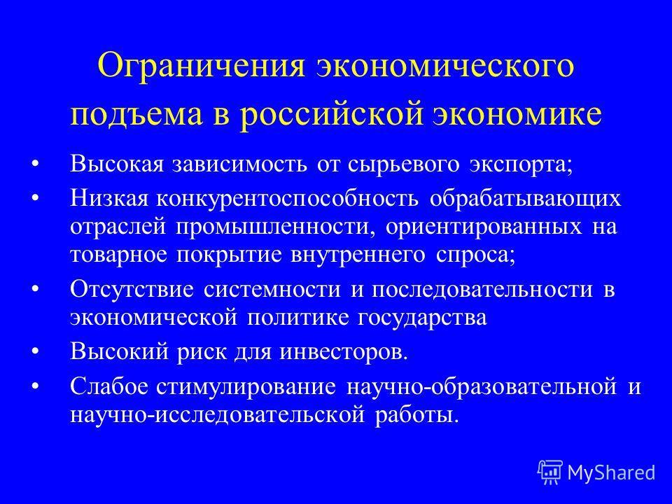 Ограничения экономического подъема в российской экономике Высокая зависимость от сырьевого экспорта; Низкая конкурентоспособность обрабатывающих отраслей промышленности, ориентированных на товарное покрытие внутреннего спроса; Отсутствие системности