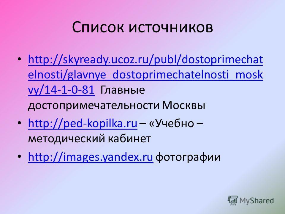 Список источников http://skyready.ucoz.ru/publ/dostoprimechat elnosti/glavnye_dostoprimechatelnosti_mosk vy/14-1-0-81 Главные достопримечательности Москвы http://skyready.ucoz.ru/publ/dostoprimechat elnosti/glavnye_dostoprimechatelnosti_mosk vy/14-1-