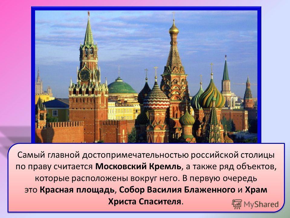 Самый главной достопримечательностью российской столицы по праву считается Московский Кремль, а также ряд объектов, которые расположены вокруг него. В первую очередь это Красная площадь, Собор Василия Блаженного и Храм Христа Спасителя.
