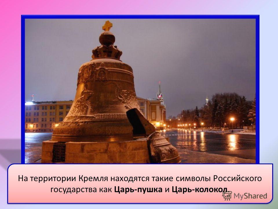 На территории Кремля находятся такие символы Российского государства как Царь-пушка и Царь-колокол.