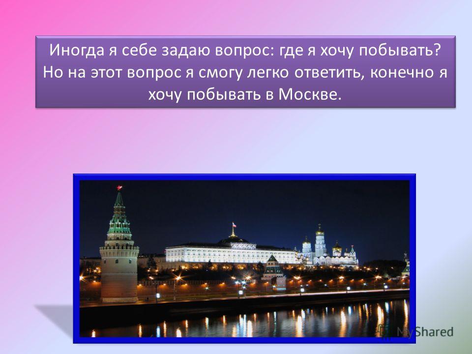 Иногда я себе задаю вопрос: где я хочу побывать? Но на этот вопрос я смогу легко ответить, конечно я хочу побывать в Москве.
