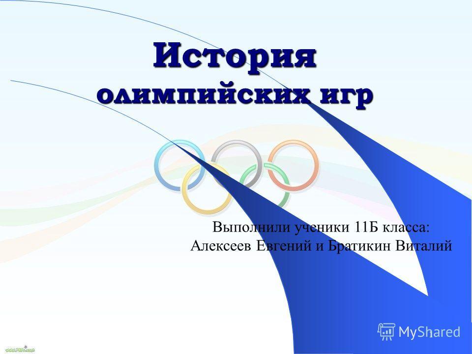 1 История олимпийских игр Выполнили ученики 11Б класса: Алексеев Евгений и Братикин Виталий