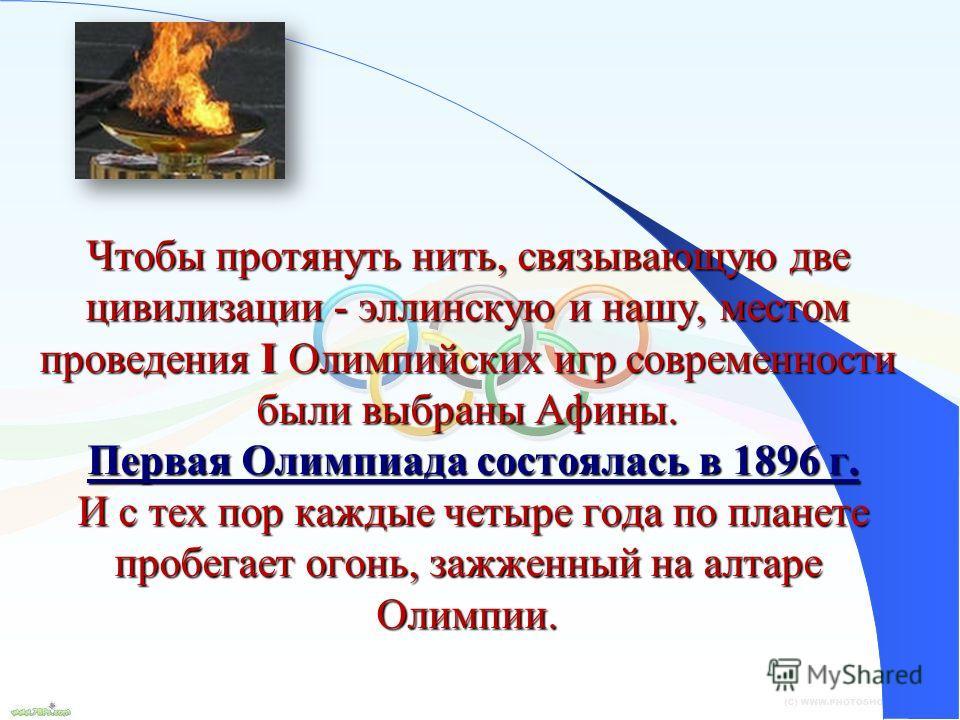 11 Чтобы протянуть нить, связывающую две цивилизации - эллинскую и нашу, местом проведения I Олимпийских игр современности были выбраны Афины. Первая Олимпиада состоялась в 1896 г. И с тех пор каждые четыре года по планете пробегает огонь, зажженный