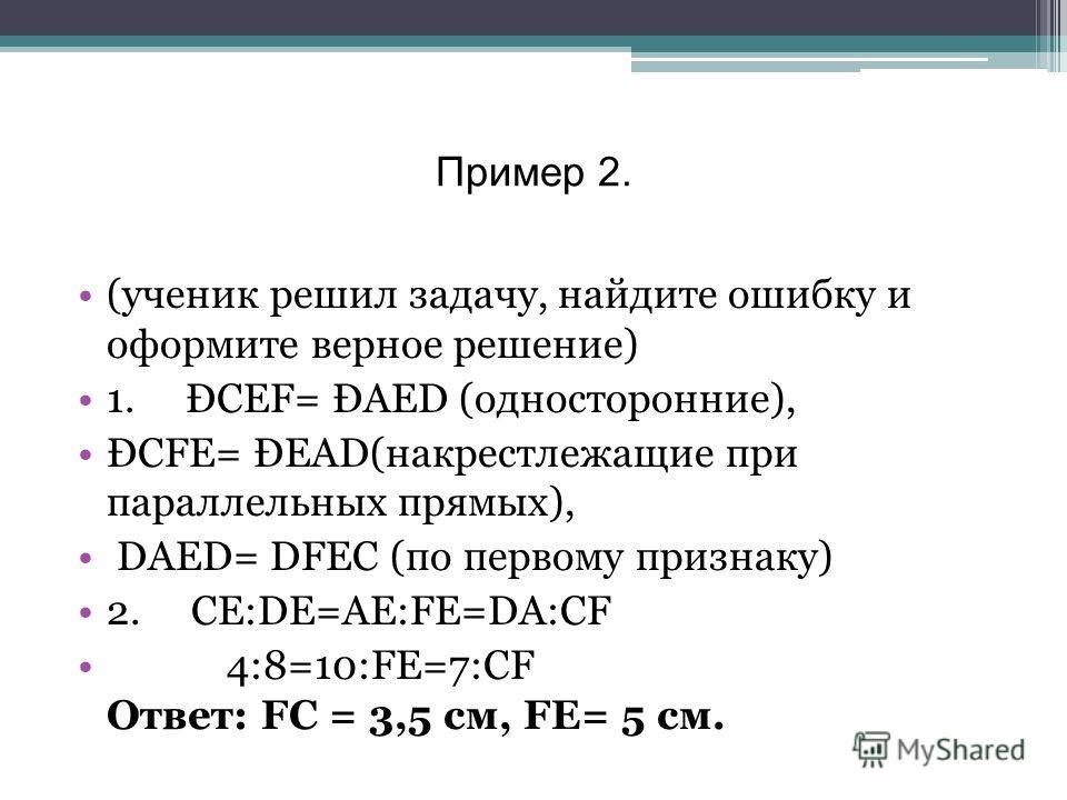 Пример 2. (ученик решил задачу, найдите ошибку и оформите верное решение) 1. ÐСЕF= ÐAED (односторонние), ÐСFE= ÐEAD(накрестлежащие при параллельных прямых), DАЕD= DFЕС (по первому признаку) 2. CE:DE=AE:FE=DA:CF 4:8=10:FE=7:СF Ответ: FC = 3,5 см, FЕ=