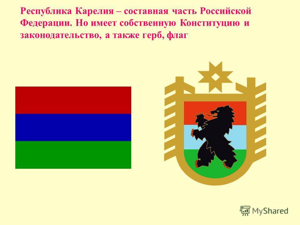 Республика Карелия – составная часть Российской Федерации. Но имеет собственную Конституцию и законодательство, а также герб, флаг