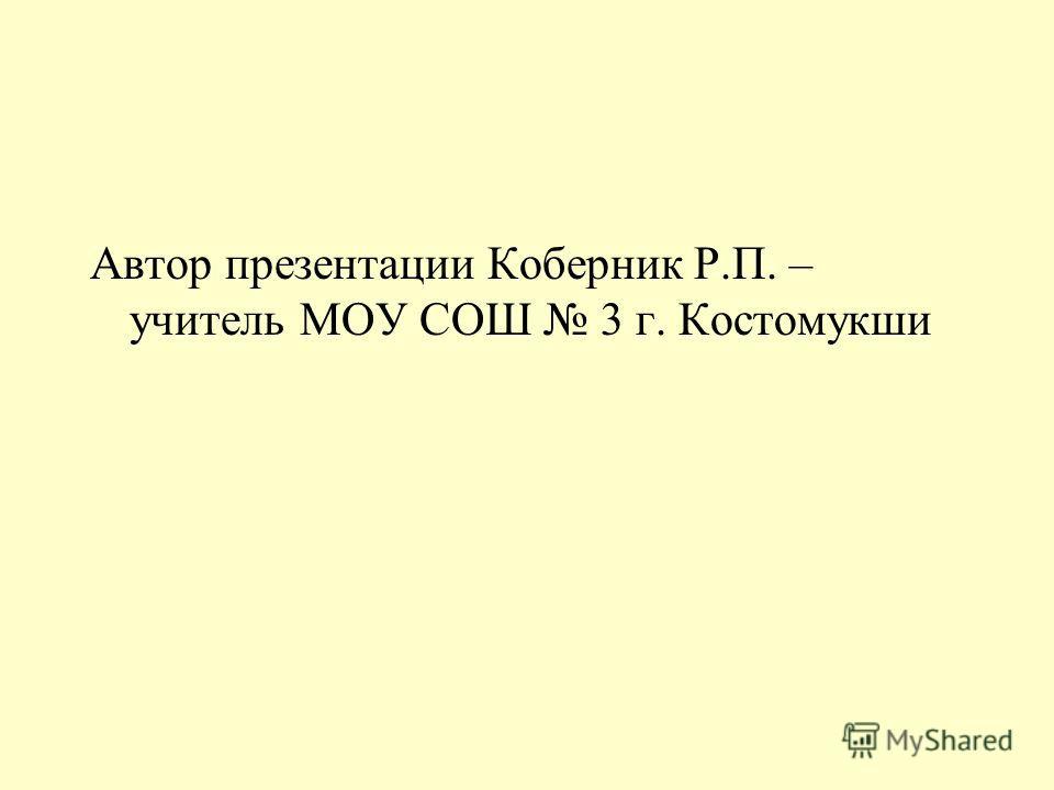 Автор презентации Коберник Р.П. – учитель МОУ СОШ 3 г. Костомукши
