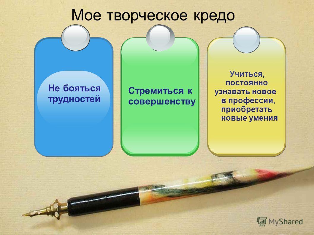Мое творческое кредо Не бояться трудностей Учиться, постоянно узнавать новое в профессии, приобретать новые умения Стремиться к совершенству