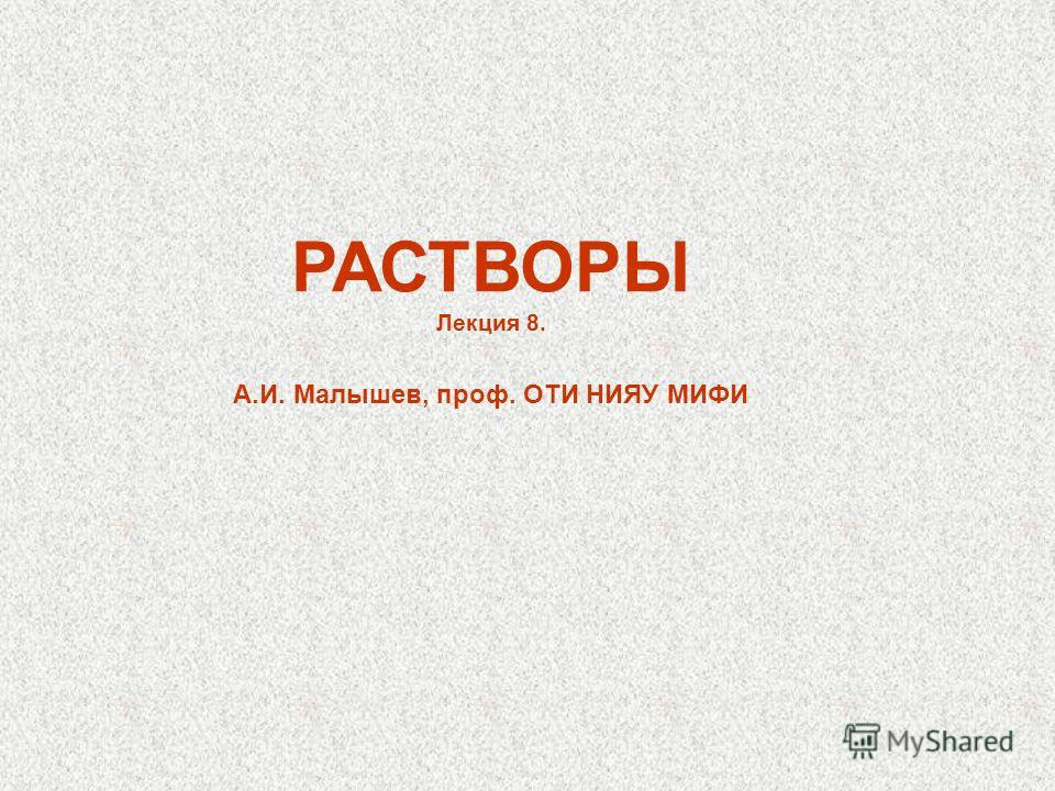 РАСТВОРЫ Лекция 8. А.И. Малышев, проф. ОТИ НИЯУ МИФИ