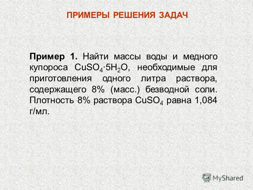 Пример 1. Найти массы воды и медного купороса CuSO 4 5H 2 O, необходимые для приготовления одного литра раствора, содержащего 8% (масс.) безводной соли. Плотность 8% раствора CuSO 4 равна 1,084 г/мл. ПРИМЕРЫ РЕШЕНИЯ ЗАДАЧ
