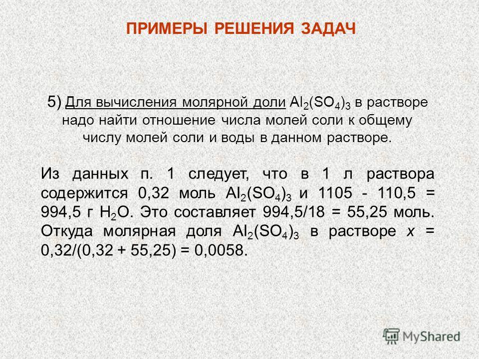 ПРИМЕРЫ РЕШЕНИЯ ЗАДАЧ 5) Для вычисления молярной доли AI 2 (SO 4 ) 3 в растворе надо найти отношение числа молей соли к общему числу молей соли и воды в данном растворе. Из данных п. 1 следует, что в 1 л раствора содержится 0,32 моль AI 2 (SO 4 ) 3 и