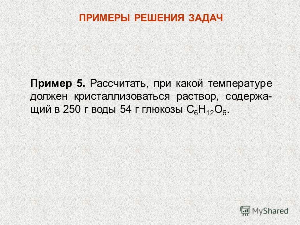 Пример 5. Рассчитать, при какой температуре должен кристаллизоваться раствор, содержа- щий в 250 г воды 54 г глюкозы С 6 H 12 О 6. ПРИМЕРЫ РЕШЕНИЯ ЗАДАЧ