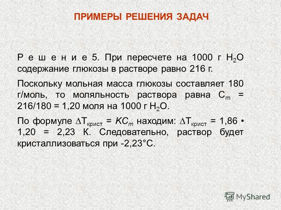 Р е ш е н и е 5. При пересчете на 1000 г Н 2 О содержание глюкозы в растворе равно 216 г. Поскольку мольная масса глюкозы составляет 180 г/моль, то моляльность раствора равна C m = 216/180 = 1,20 моля на 1000 г Н 2 О. По формуле T крист = KC m находи