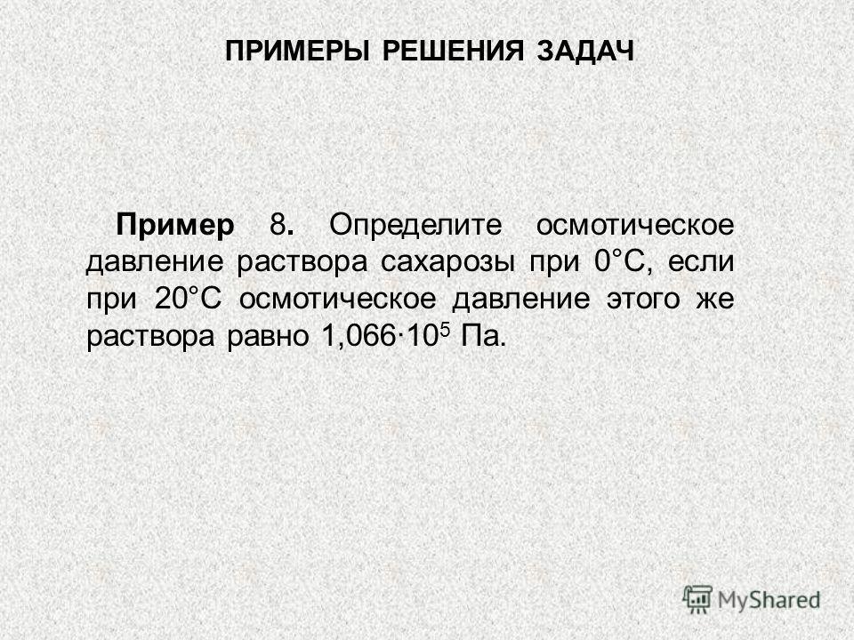 ПРИМЕРЫ РЕШЕНИЯ ЗАДАЧ Пример 8. Определите осмотическое давление раствора сахарозы при 0°С, если при 20°С осмотическое давление этого же раствора равно 1,066·10 5 Па.