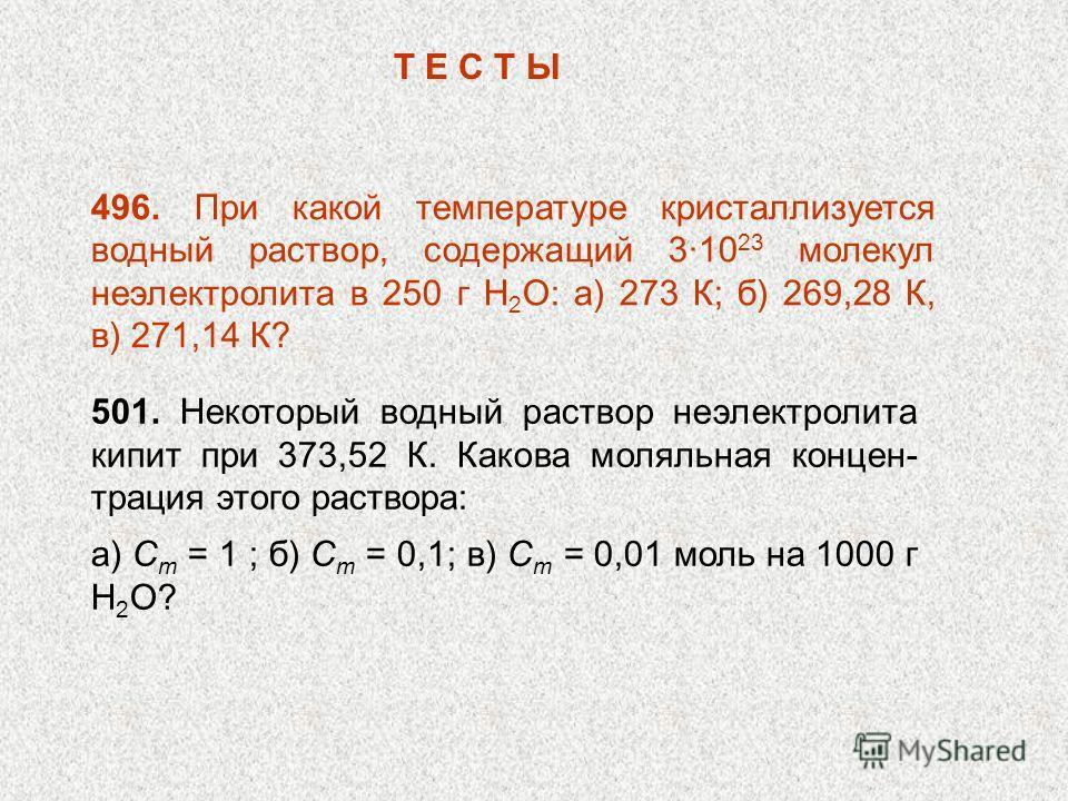 496. При какой температуре кристаллизуется водный раствор, содержащий 310 23 молекул неэлектролита в 250 г Н 2 О: а) 273 К; б) 269,28 К, в) 271,14 К? Т Е С Т Ы 501. Некоторый водный раствор неэлектролита кипит при 373,52 К. Какова моляльная концен- т