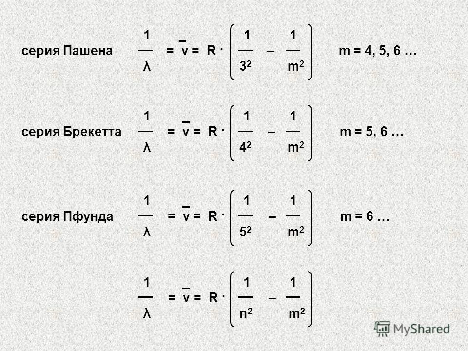 1 _ 1 1 серия Пашена = ν = R · – m = 4, 5, 6 … λ 3 2 m 2 1 _ 1 1 серия Брекетта = ν = R · – m = 5, 6 … λ 4 2 m 2 1 _ 1 1 серия Пфунда = ν = R · – m = 6 … λ 5 2 m 2 1 _ 1 1 = ν = R · – λ n 2 m 2
