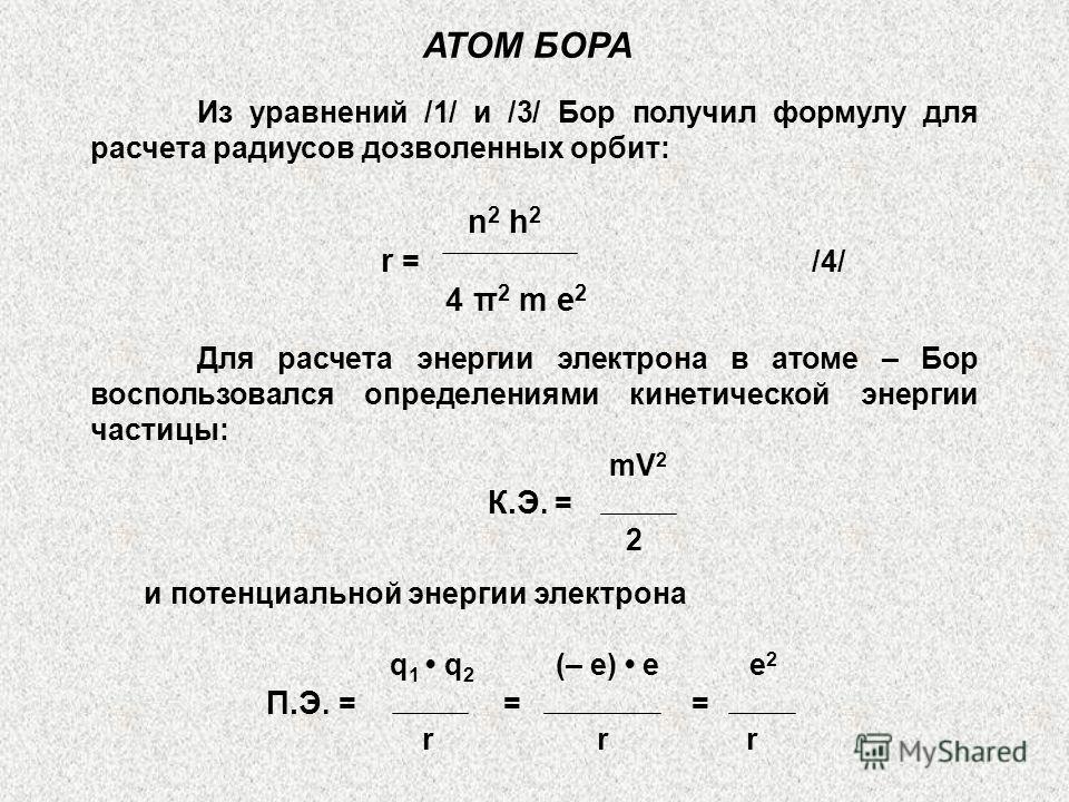 АТОМ БОРА Из уравнений /1/ и /3/ Бор получил формулу для расчета радиусов дозволенных орбит: n 2 h 2 r = /4/ 4 π 2 m e 2 Для расчета энергии электрона в атоме – Бор воспользовался определениями кинетической энергии частицы: mV 2 К.Э. = 2 и потенциаль