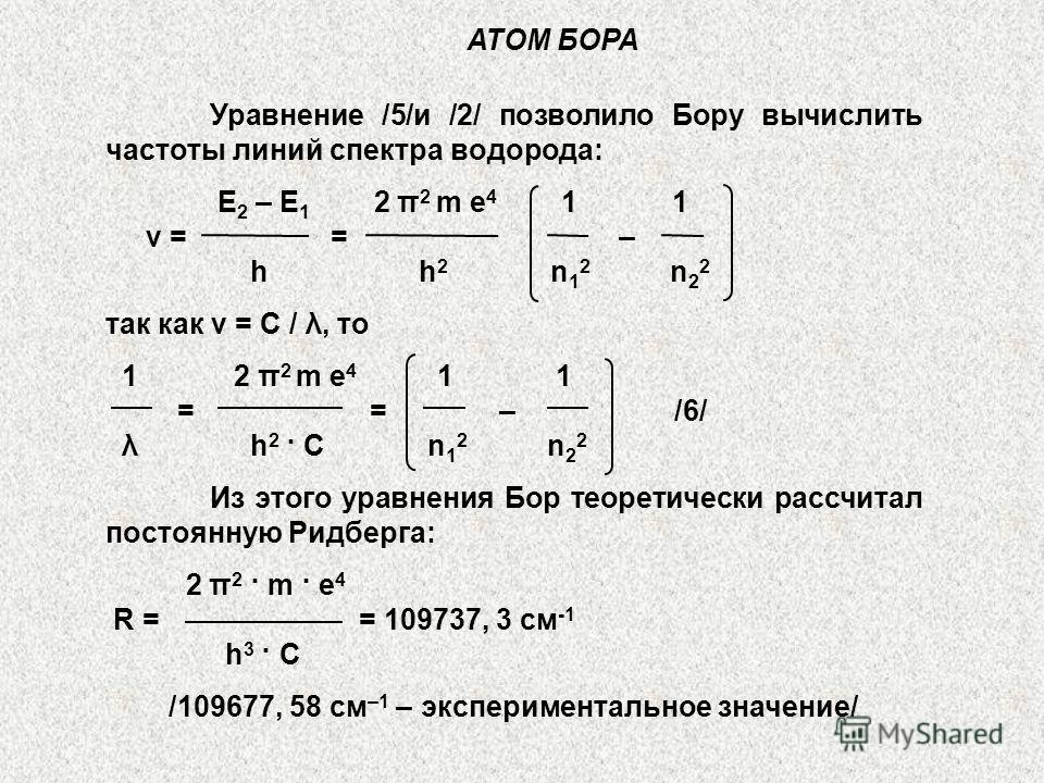 АТОМ БОРА Уравнение /5/и /2/ позволило Бору вычислить частоты линий спектра водорода: Е 2 – Е 1 2 π 2 m e 4 1 1 ν = = – h h 2 n 1 2 n 2 2 так как ν = С / λ, то 1 2 π 2 m e 4 1 1 = = – /6/ λ h 2 · С n 1 2 n 2 2 Из этого уравнения Бор теоретически расс