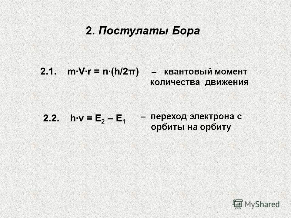 2. Постулаты Бора – квантовый момент количества движения – переход электрона с орбиты на орбиту 2.1. m·V·r = n·(h/2π) 2.2. h·ν = Е 2 – Е 1