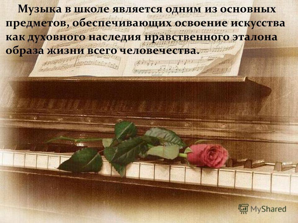 Музыка в школе является одним из основных предметов, обеспечивающих освоение искусства как духовного наследия нравственного эталона образа жизни всего человечества.