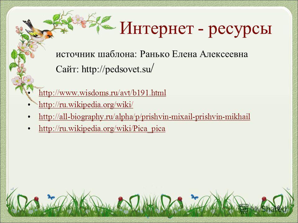Интернет - ресурсы источник шаблона: Ранько Елена Алексеевна Сайт: http://pedsovet.su / http://www.wisdoms.ru/avt/b191.html http://ru.wikipedia.org/wiki/ http://all-biography.ru/alpha/p/prishvin-mixail-prishvin-mikhail http://ru.wikipedia.org/wiki/Pi