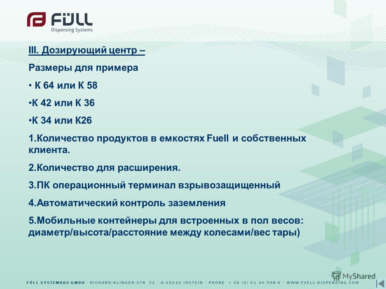 FÜLL SYSTEMBAU GMBH RICHARD-KLINGER-STR. 31 D-65510 IDSTEIN PHONE + 49 (0) 61 26 598-0 WWW.FUELL-DISPENSING.COM III. Дозирующий центр – Размеры для примера К 64 или К 58 К 42 или К 36 К 34 или К26 1.Количество продуктов в емкостях Fuell и собственных