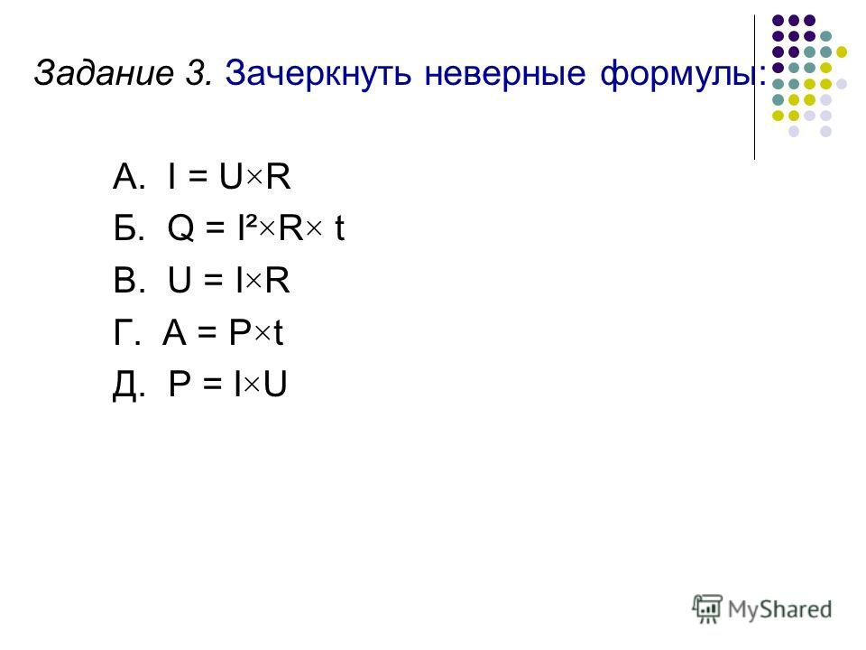 Задание 3. Зачеркнуть неверные формулы: А. I = U×R Б. Q = I²×R× t В. U = I×R Г. A = P×t Д. P = I×U