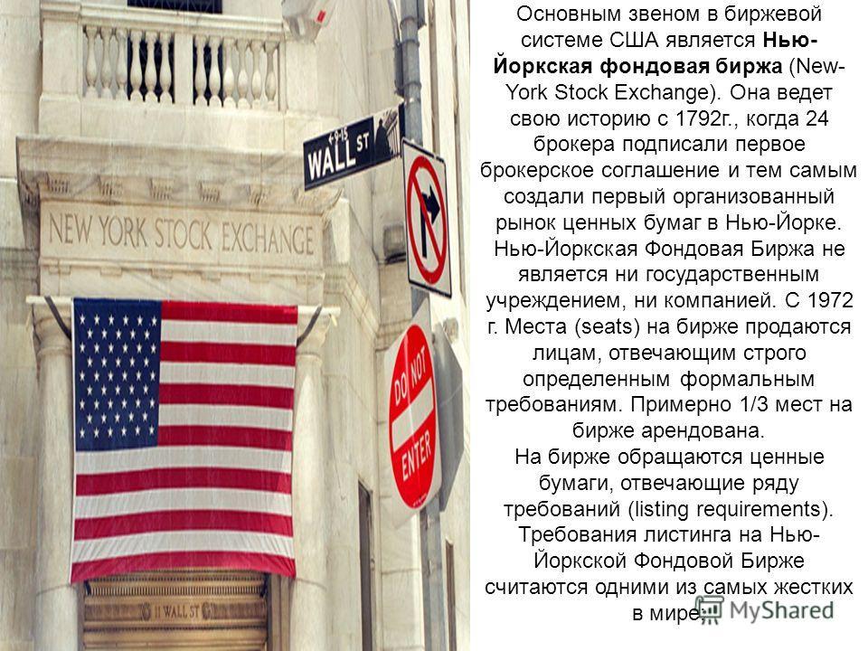 Основным звеном в биржевой системе США является Нью- Йоркская фондовая биржа (New- York Stock Exchange). Она ведет свою историю с 1792г., когда 24 брокера подписали первое брокерское соглашение и тем самым создали первый организованный рынок ценных б
