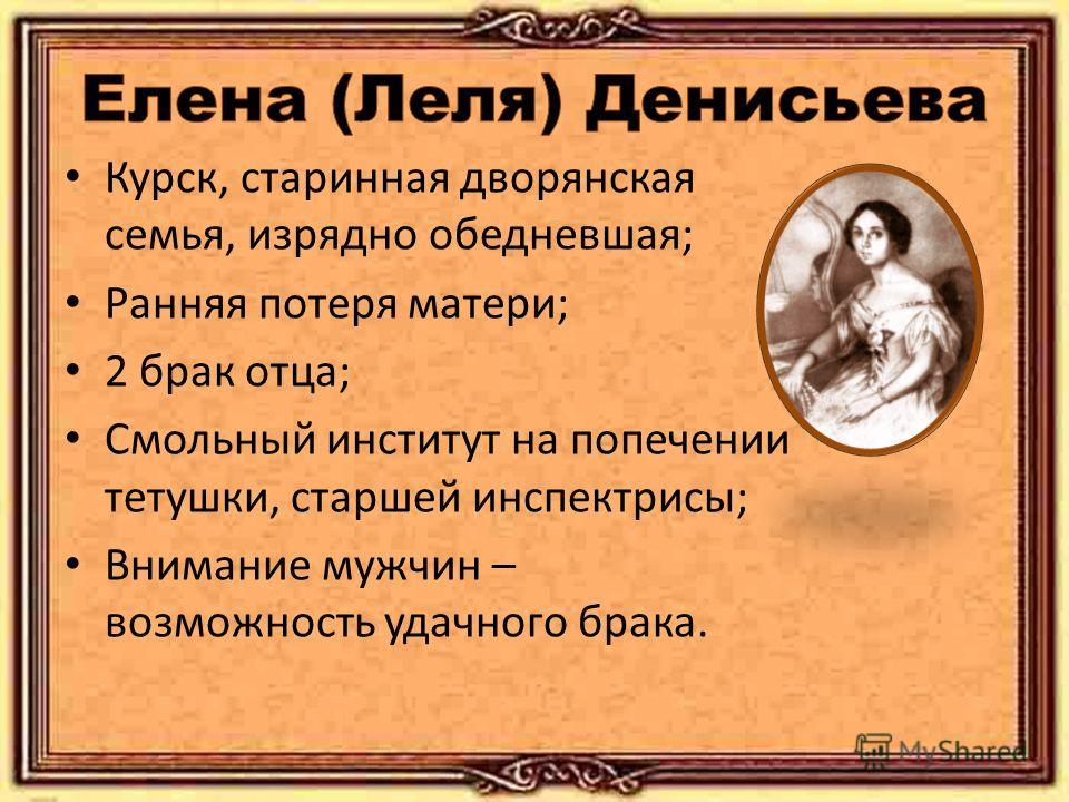 Курск, старинная дворянская семья, изрядно обедневшая; Ранняя потеря матери; 2 брак отца; Смольный институт на попечении тетушки, старшей инспектрисы; Внимание мужчин – возможность удачного брака.