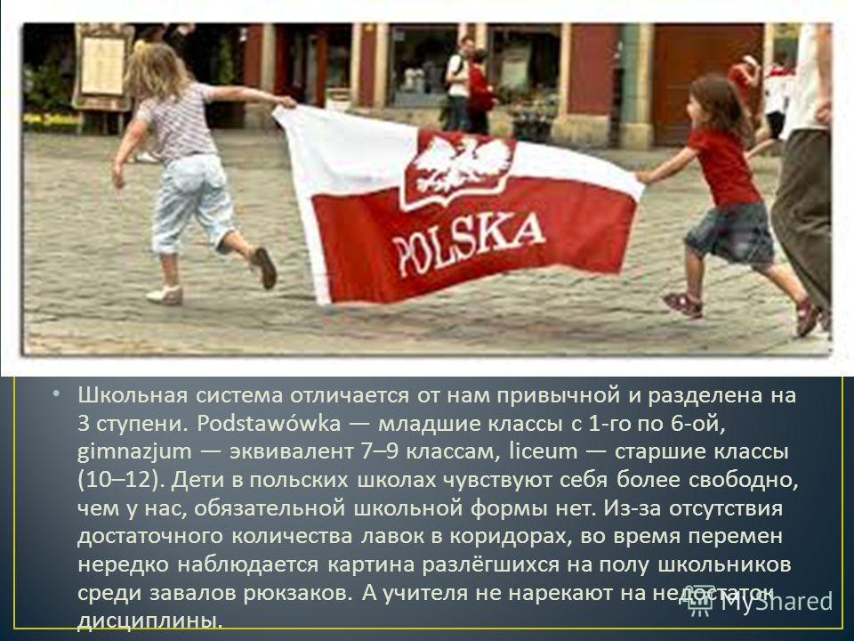 Школьная система отличается от нам привычной и разделена на 3 ступени. Podstawówka младшие классы с 1- го по 6- ой, gimnazjum эквивалент 7–9 классам, liceum старшие классы (10–12). Дети в польских школах чувствуют себя более свободно, чем у нас, обяз
