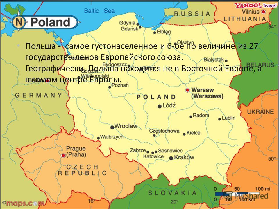 Польша - самое густонаселенное и 6- ое по величине из 27 государств - членов Европейского союза. Географически, Польша находится не в Восточной Европе, а в самом центре Европы.