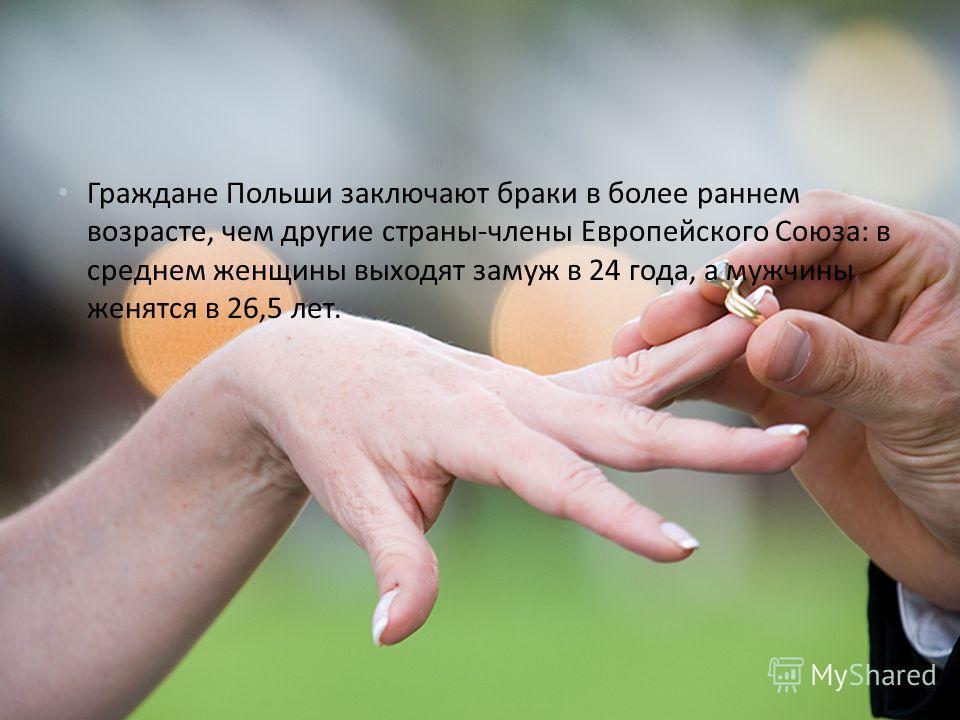 Граждане Польши заключают браки в более раннем возрасте, чем другие страны - члены Европейского Союза : в среднем женщины выходят замуж в 24 года, а мужчины женятся в 26,5 лет.