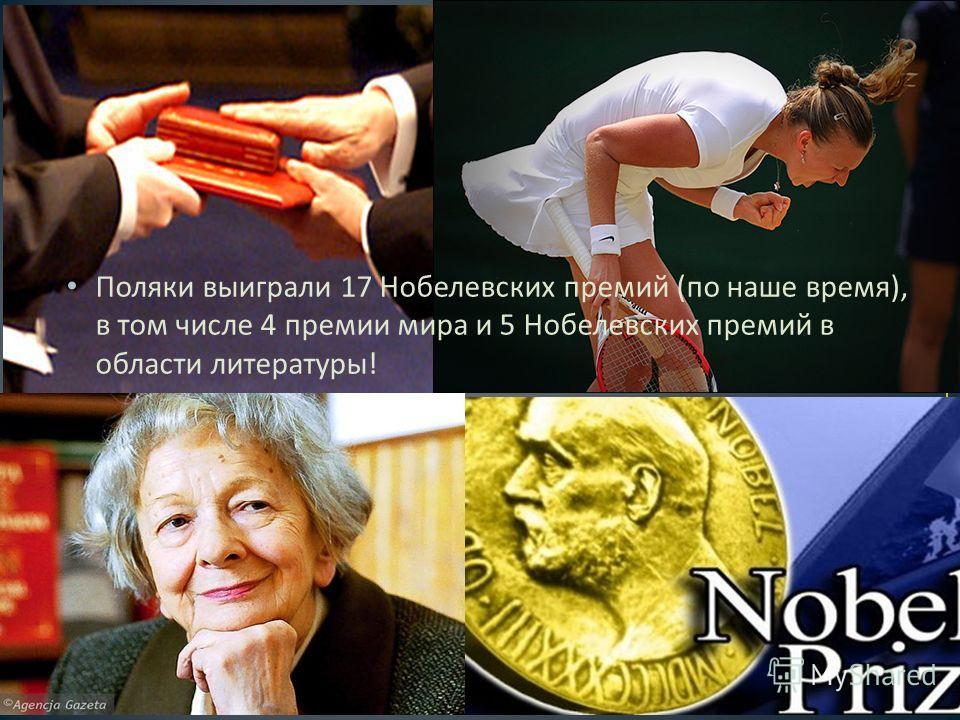 Поляки выиграли 17 Нобелевских премий ( по наше время ), в том числе 4 премии мира и 5 Нобелевских премий в области литературы !