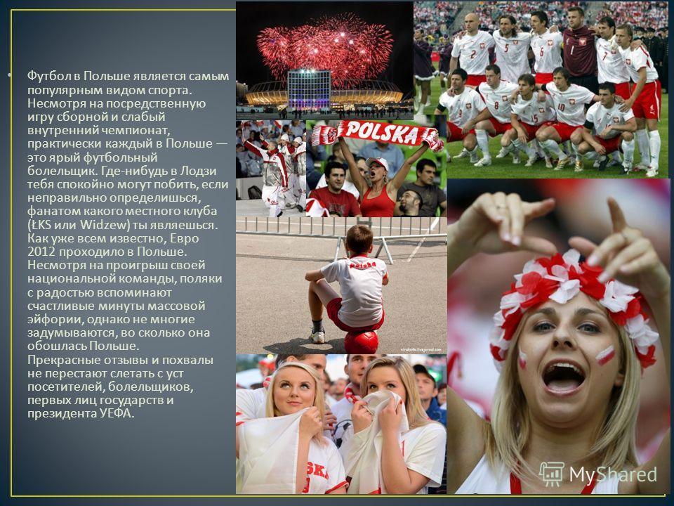 Футбол в Польше является самым популярным видом спорта. Несмотря на посредственную игру сборной и слабый внутренний чемпионат, практически каждый в Польше это ярый футбольный болельщик. Где - нибудь в Лодзи тебя спокойно могут побить, если неправильн