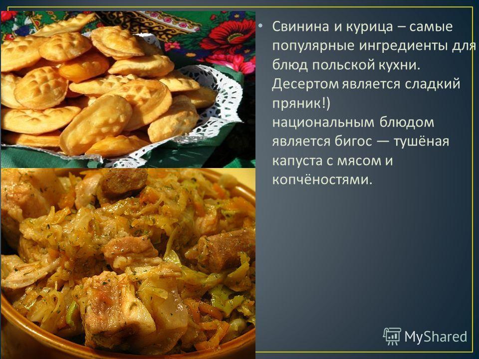 Свинина и курица – самые популярные ингредиенты для блюд польской кухни. Десертом является сладкий пряник !) национальным блюдом является бигос тушёная капуста с мясом и копчёностями.