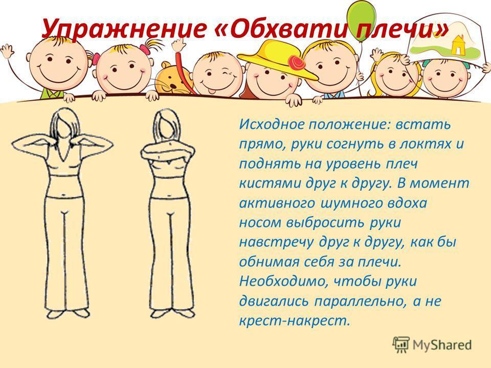 Упражнение «Обхвати плечи» Исходное положение: встать прямо, руки согнуть в локтях и поднять на уровень плеч кистями друг к другу. В момент активного шумного вдоха носом выбросить руки навстречу друг к другу, как бы обнимая себя за плечи. Необходимо,
